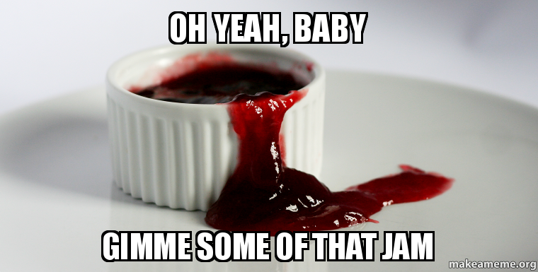 Oh yeah, baby Gimme some of that jam - | Make a Meme