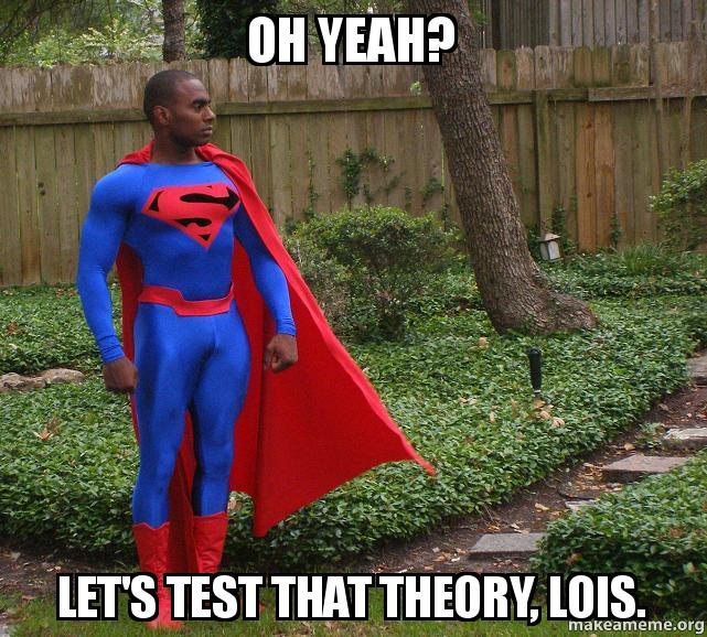 oh yeah? let's test that theory, lois.   Make a Meme