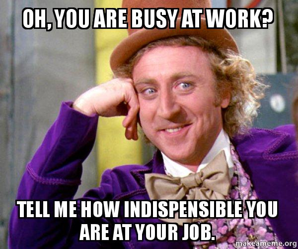 Oh You Are Busy At Work Tell Me How Indispensible You Are At Your