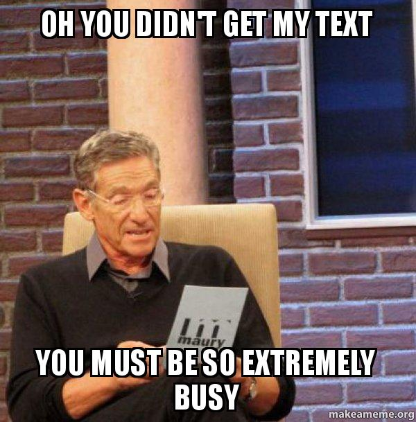 oh you didnt w0ucss oh you didn't get my text you must be so extremely busy maury