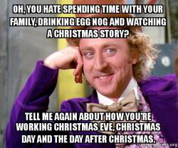 Oh, you hate spending time with your family, drinking egg nog and ...