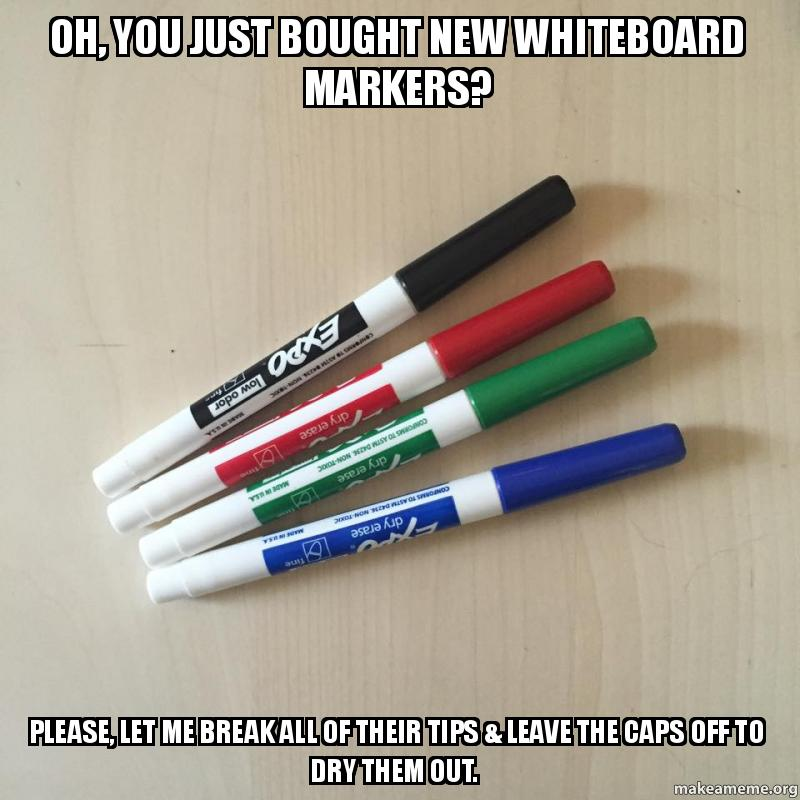 Oh, you just bought new whiteboard markers? Please, let me ...