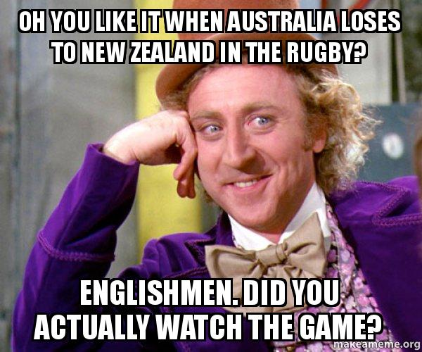 Oh You Like It When Australia Loses To New Zealand In The Rugby Englishmen Did You Actually Watch The Game Willy Wonka Sarcasm Meme Make A Meme