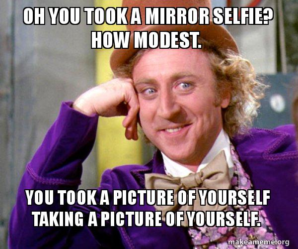 oh you took a mirror selfie? how modest  you took a picture