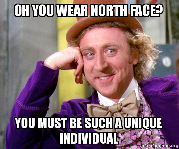 Oh You Wear North Face You Must Be Such A Unique Individual Willy