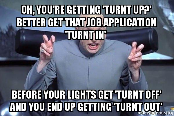 Oh You Re Getting Turnt Up Better Get That Job