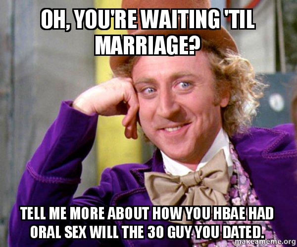 oh youre waiting oh, you're waiting 'til marriage? tell me more about how you hbae
