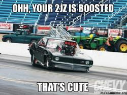 ohh your 2JZ ohh, your 2jz is boosted that's cute make a meme