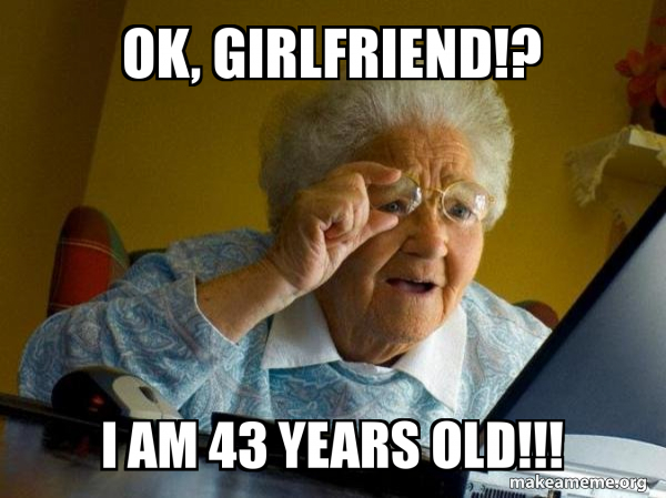 Ok Girlfriend I Am 43 Years Old Internet Grandma Make A Meme
