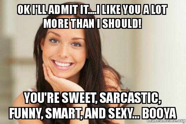 Sarcastic You Re Funny Meme : Ok i ll admit it i like you a lot more than i should you re