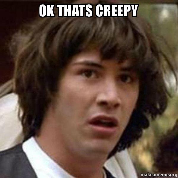 ok thats creepy ok thats creepy conspiracy keanu make a meme