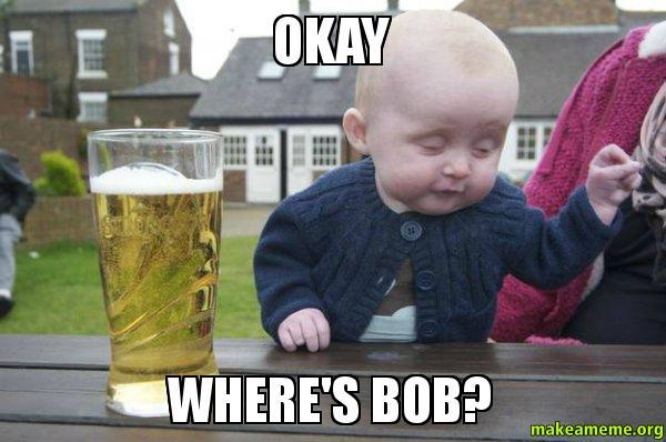 okay wheres bob okay where's bob? make a meme