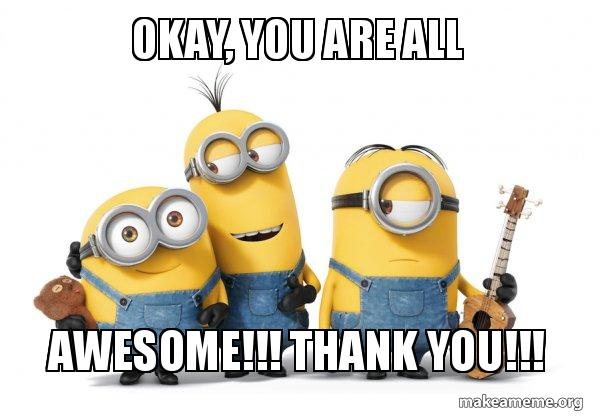 okay you are j8maa6 okay, you are all awesome!!! thank you!!! minions make a meme