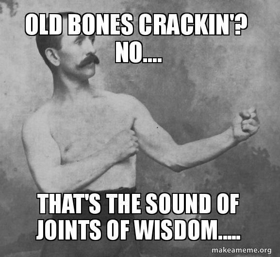 Old Bones Crackin'? No     That's the sound of Joints of Wisdom