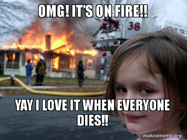 Omg It S On Fire Yay I Love It When Everyone Dies Disaster Girl Make A Meme Celebrates tween girls' unwavering passion to be uniquely themselves! make a meme org