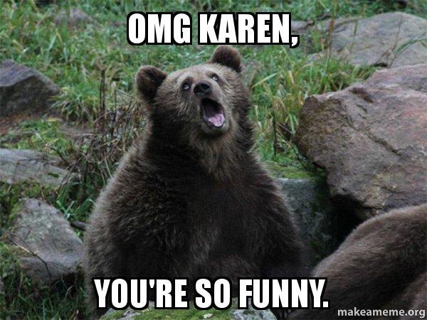 Sarcastic You Re So Funny Meme : Omg karen you re so funny sarcastic bear make a meme