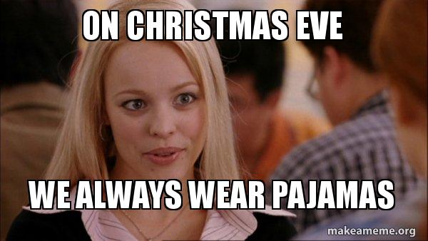 On Christmas Eve We Always Wear Pajamas Mean Girls Meme Make A Meme
