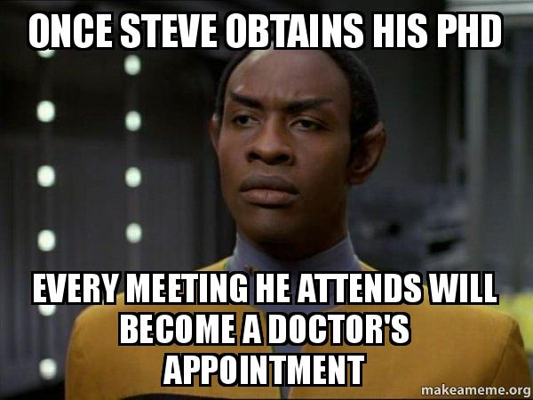 once steve obtains his phd every meeting he attends will become a