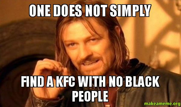 one does not 1v31pr one does not simply find a kfc with no black people make a meme