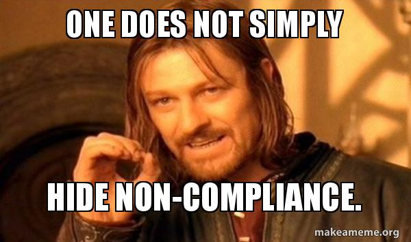 Compliance Meme: One Does Not Simply Hide Non-compliance.