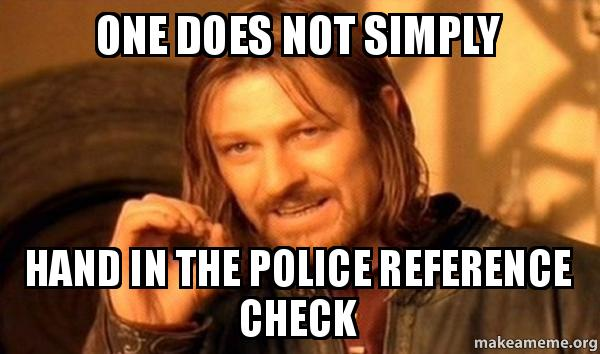 ONE DOES NOT SIMPLY HAND IN THE POLICE REFERENCE CHECK - One