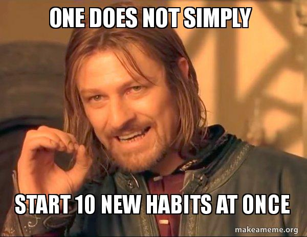 ONE DOES NOT SIMPLY START 10 NEW HABITS AT ONCE - One Does Not Simply |  Make a Meme