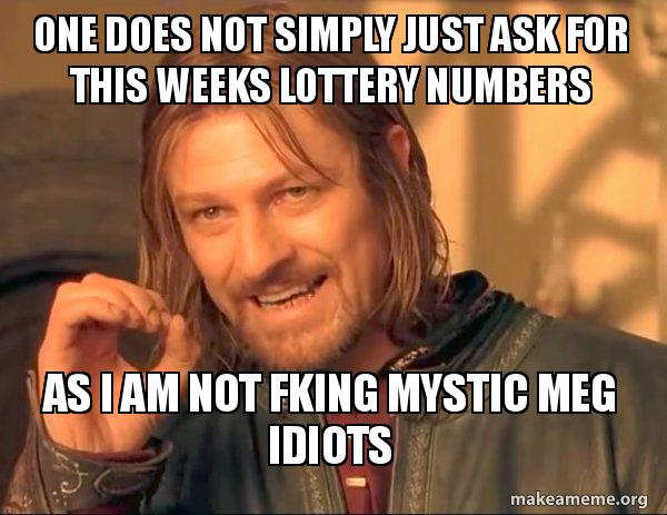 One Does Not Simply Just Ask For This Weeks Lottery Numbers As I Am Not Fking Mystic Meg Idiots One Does Not Simply Make A Meme