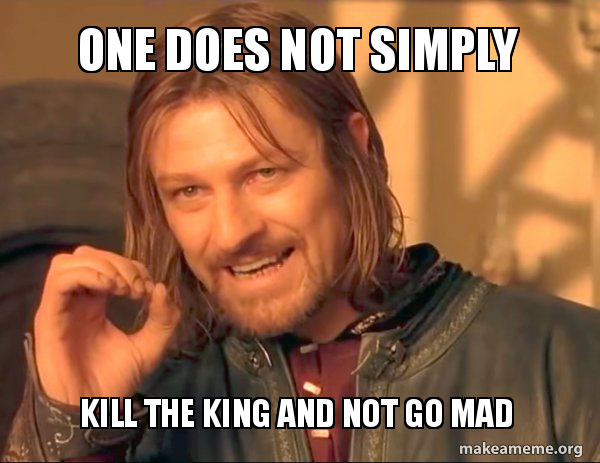 One does not simply Kill the king and not go mad - One Does