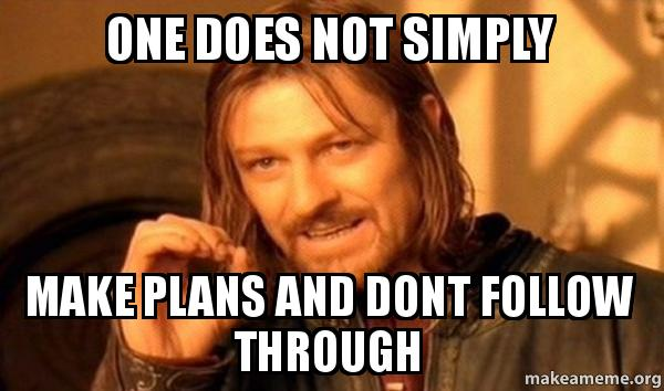 One Does Not Simply Make Plans And Dont Follow Through