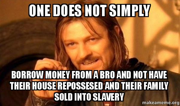 One does not simply borrow money from a bro and not have for Borrowing money to build a house