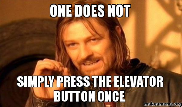 One does not simply press the elevator button once - One ...