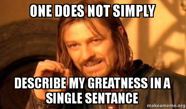 One Does Not Simply Describe My Greatness In A Single