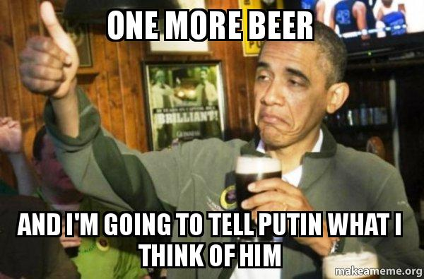 one more beer one more beer and i'm going to tell putin what i think of him