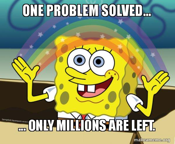 One problem solved... ... only millions are left. - Rainbow Spongbob | Make a Meme