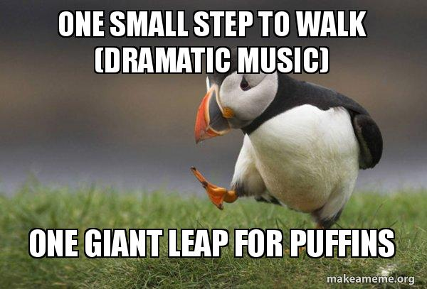 One small step to walk (Dramatic music) One giant leap for