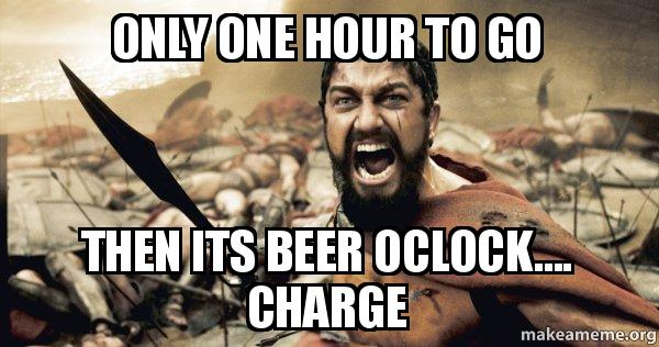 only one hour only one hour to go then its beer oclock charge the 300