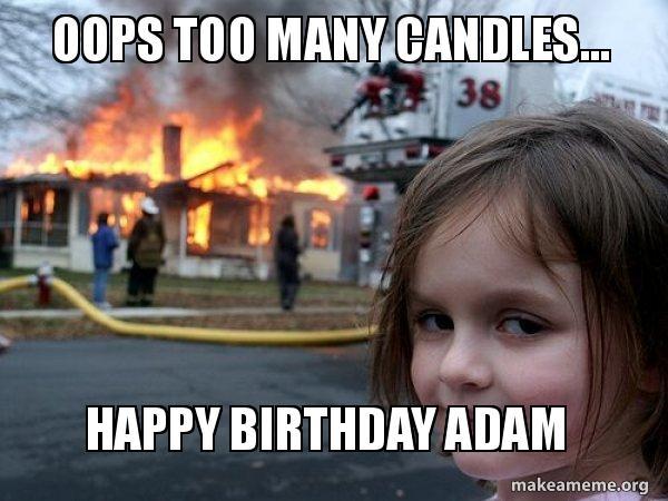 happy birthday adam meme Oops too many candles Happy birthday Adam   Disaster Girl  happy birthday adam meme