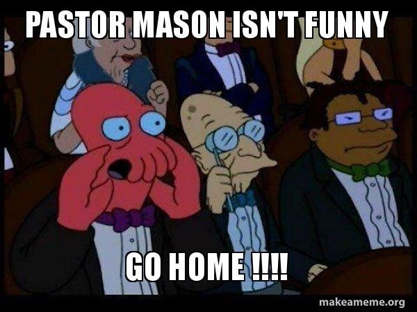 Pastor Mason Isnt Funny Go Home Your Meme Is Bad And You