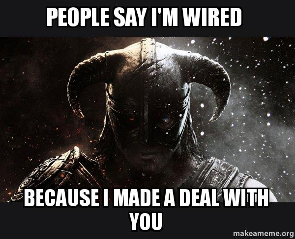 people say i\'m wired because i made a deal with you - Skyrim | Make ...