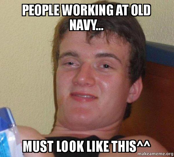 People working at old navy must look like this 10 guy make