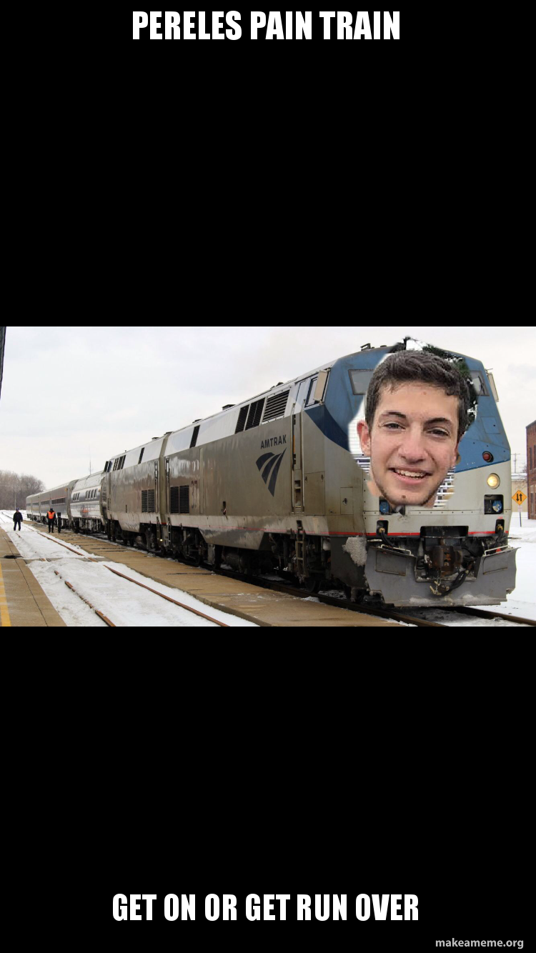 Pereles pain train Get on or get run over   Make a Meme