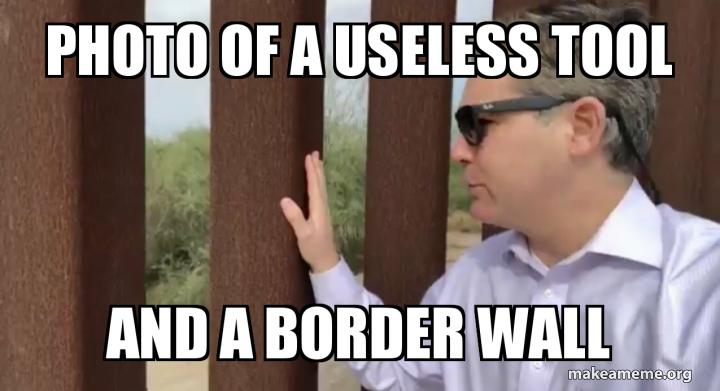 Photo of A Useless tool And a border WALL   Make a Meme