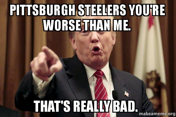Pittsburgh Steelers You Re Worse Than Me That S Really Bad