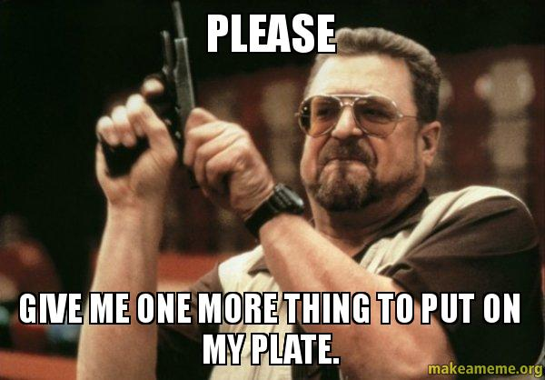 please give me please give me one more thing to put on my plate make a meme