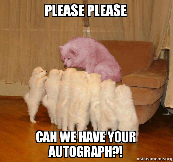 please+please can+we+have+your+autograph%3F%21 - Malicious Storytelling Dog | Make a Meme