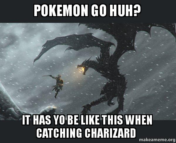 Pokemon Go Huh It Has Yo Be Like This When Catching Charizard Skyrim Dragon Slaying Make A Meme