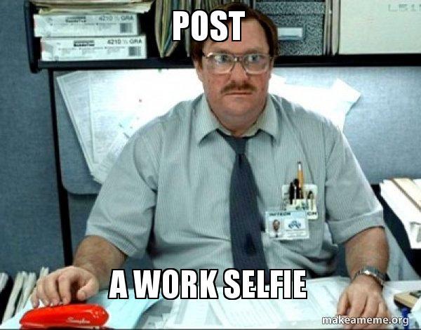 Post A Work Selfie - what's yo job foo! | Make a Meme