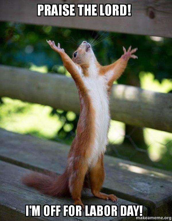 Funny Memes For Labor Day : Praise the lord i m off for labor day happy squirrel