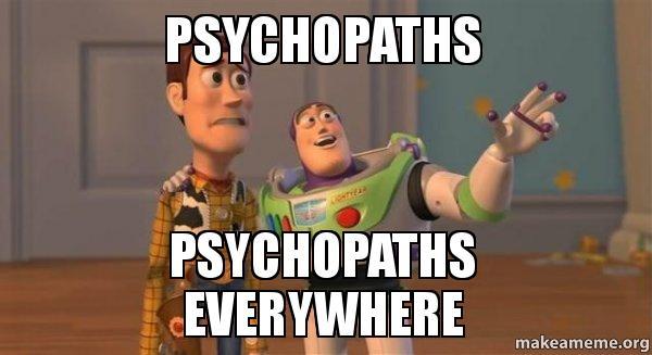 Psychopaths Psychopaths everywhere - | Make a Meme