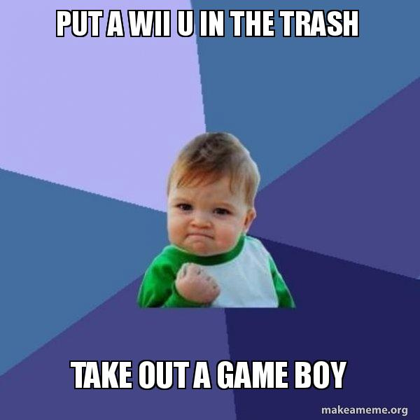 put a wii u in the trash take out a game boy - Success Kid